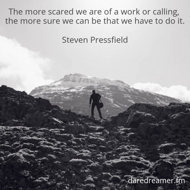 """The more scared we are of a work or calling, the more sure we can be that we have to do it."" ~ Steven Pressfield"